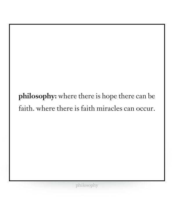 philosophy: where there is hope there can be faith. where there is faith miracles can occur.