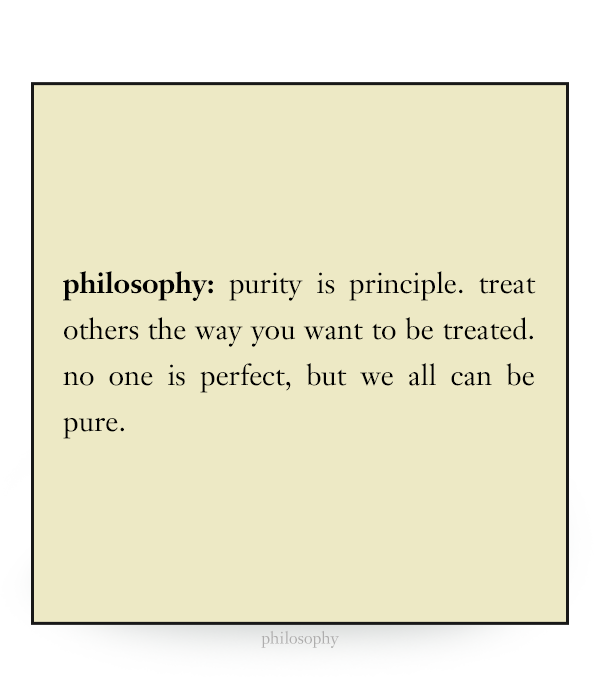 purity is principle. treat others the way you want to be treated. no one is perfect, but we all can be pure.