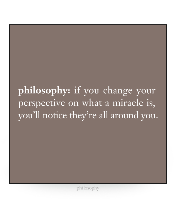 if you change your perspective on what a miracle is, you'll notice they're all around you.