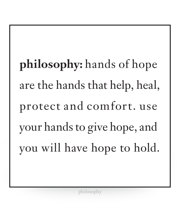 hands of hope are the hands that help, heal, protect and comfort. use your hands to give hope, and you will have hope to hold.