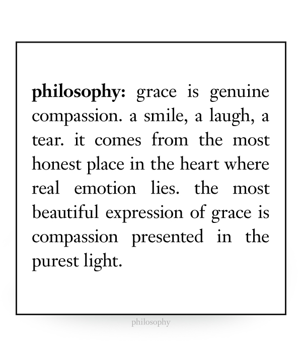 grace is genuine compassion. a smile, a laugh, a tear. it comes from the most honest place in the heart where real emotion lies. the most beautiful expression of grace is compassion presented in the purest light.