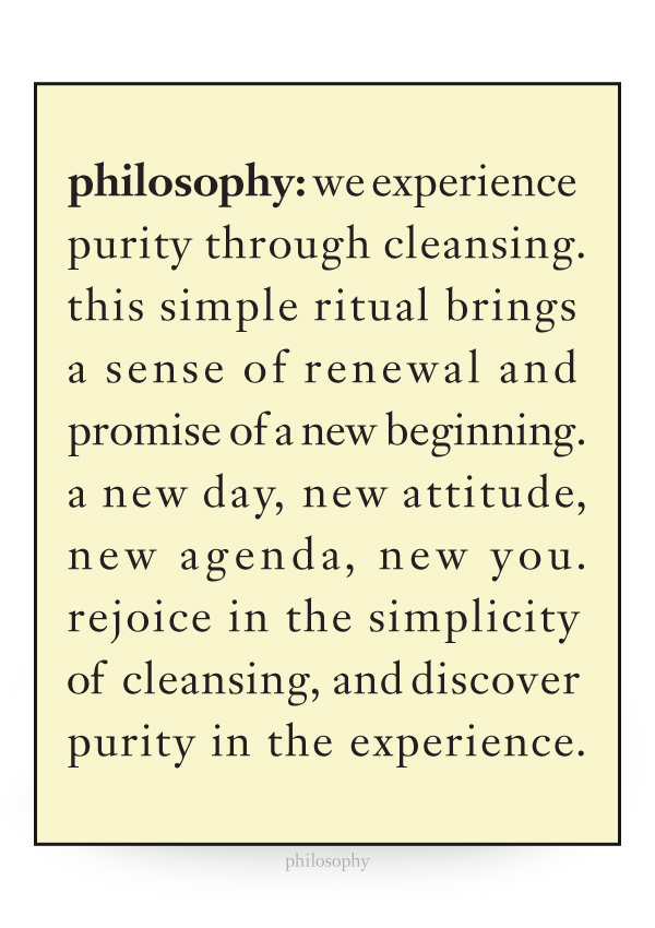 we experience purity through cleansing. this simple ritual brings a sense of renewal and promise of a new beginning. a new day, new attitude, new agenda, new you. rejoice in the simplicity of cleansing, and discover purity in the experience.