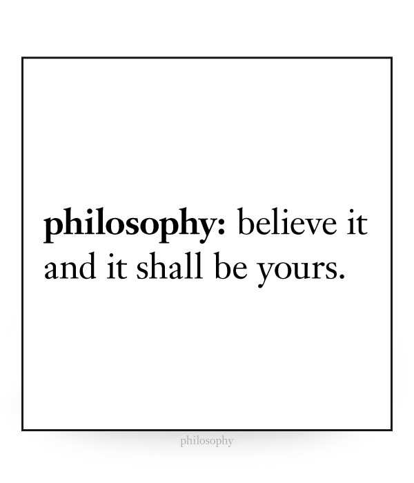 philosophy: believe and it shall be yours