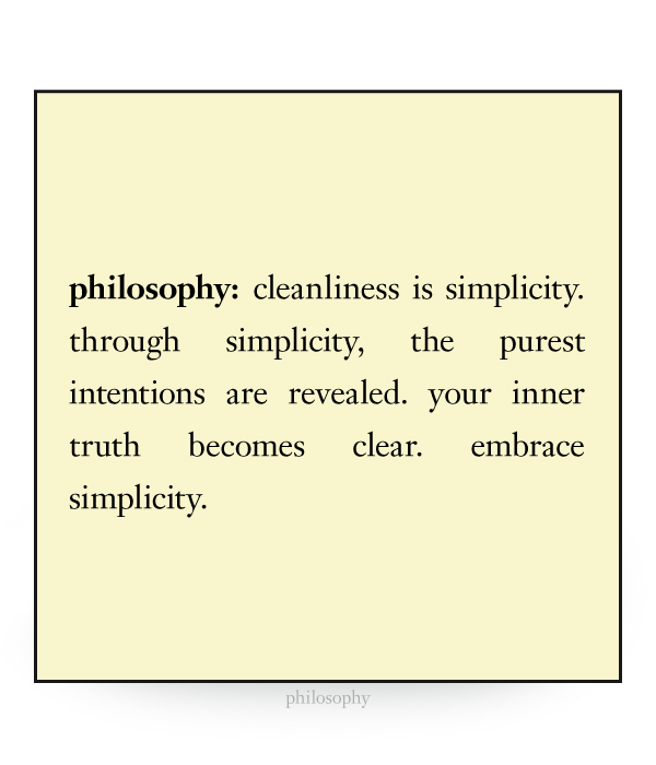 cleanliness is simplicity. through simplicity, the purest intentions are revealed. your inner truth becomes clear. embrace simplicity.