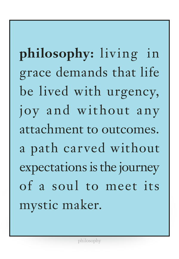 living in grace demands that life be lived with urgency, joy and without any attachment to outcomes. a path carved without expectations is the journey of a soul to meet its mystic maker.